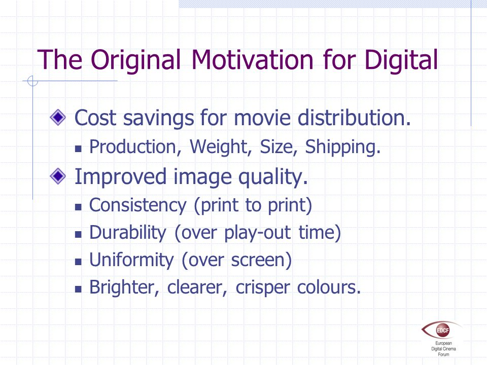 The Original Motivation for Digital Cost savings for movie distribution. Production, Weight, Size, Shipping. Improved image quality. Consistency (prin