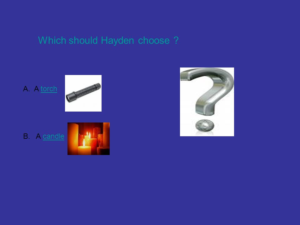 Which should Hayden choose ? A. A torchtorch B. A candlecandle