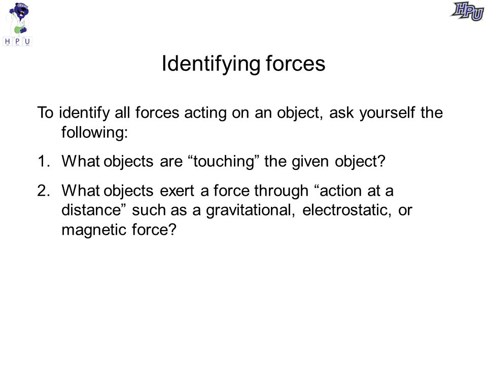 Identifying forces To identify all forces acting on an object, ask yourself the following: 1.What objects are touching the given object.