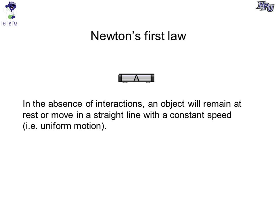 Newton's first law A In the absence of interactions, an object will remain at rest or move in a straight line with a constant speed (i.e.
