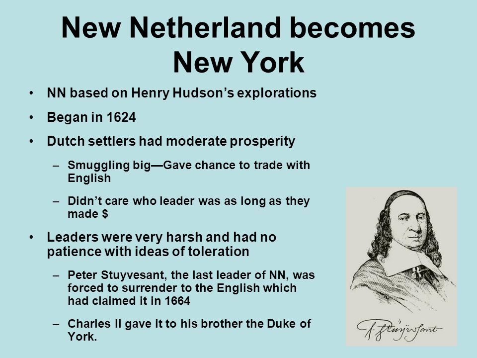 New Netherland becomes New York NN based on Henry Hudson's explorations Began in 1624 Dutch settlers had moderate prosperity –Smuggling big—Gave chance to trade with English –Didn't care who leader was as long as they made $ Leaders were very harsh and had no patience with ideas of toleration –Peter Stuyvesant, the last leader of NN, was forced to surrender to the English which had claimed it in 1664 –Charles II gave it to his brother the Duke of York.