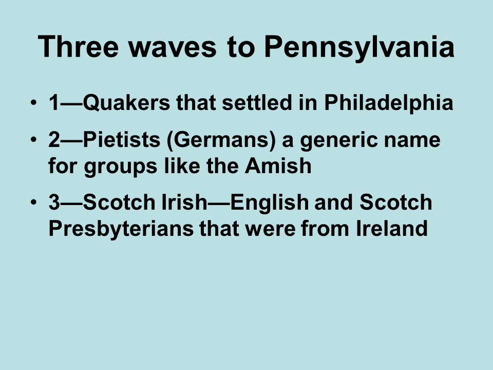 Three waves to Pennsylvania 1—Quakers that settled in Philadelphia 2—Pietists (Germans) a generic name for groups like the Amish 3—Scotch Irish—English and Scotch Presbyterians that were from Ireland