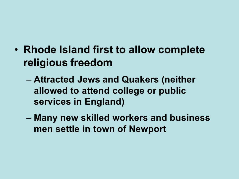 Rhode Island first to allow complete religious freedom –Attracted Jews and Quakers (neither allowed to attend college or public services in England) –Many new skilled workers and business men settle in town of Newport