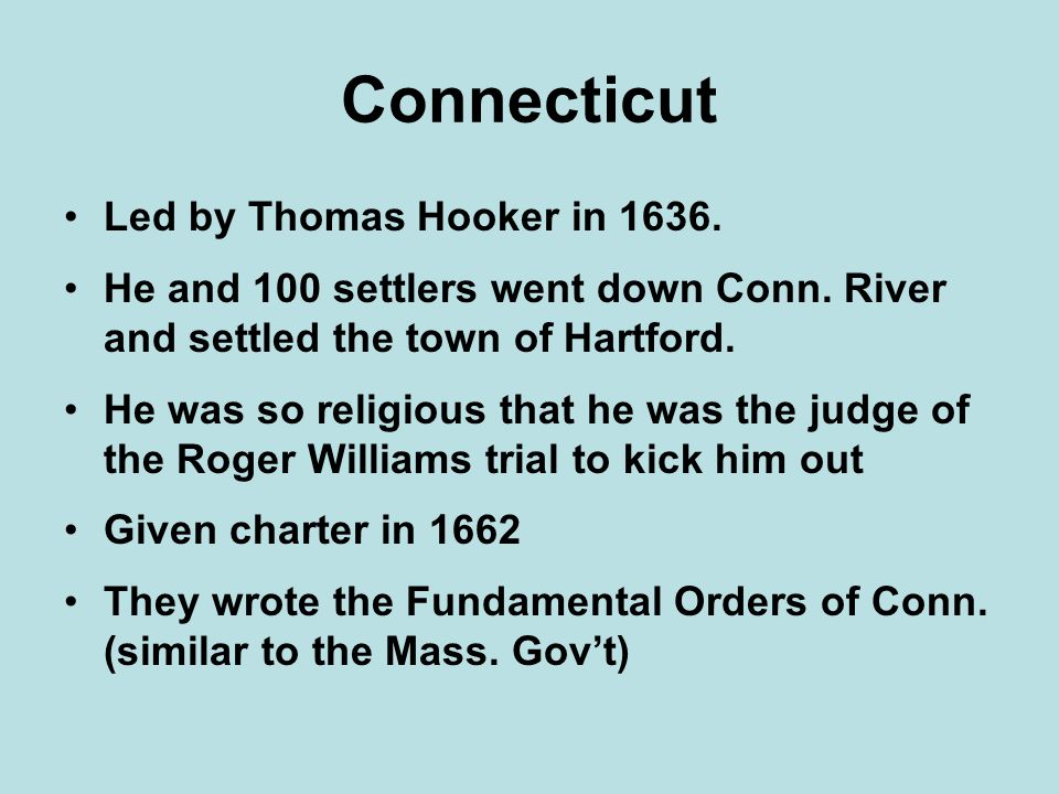 Connecticut Led by Thomas Hooker in 1636. He and 100 settlers went down Conn. River and settled the town of Hartford. He was so religious that he was
