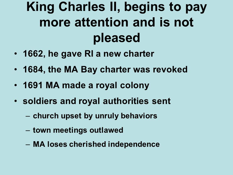 King Charles II, begins to pay more attention and is not pleased 1662, he gave RI a new charter 1684, the MA Bay charter was revoked 1691 MA made a royal colony soldiers and royal authorities sent –church upset by unruly behaviors –town meetings outlawed –MA loses cherished independence
