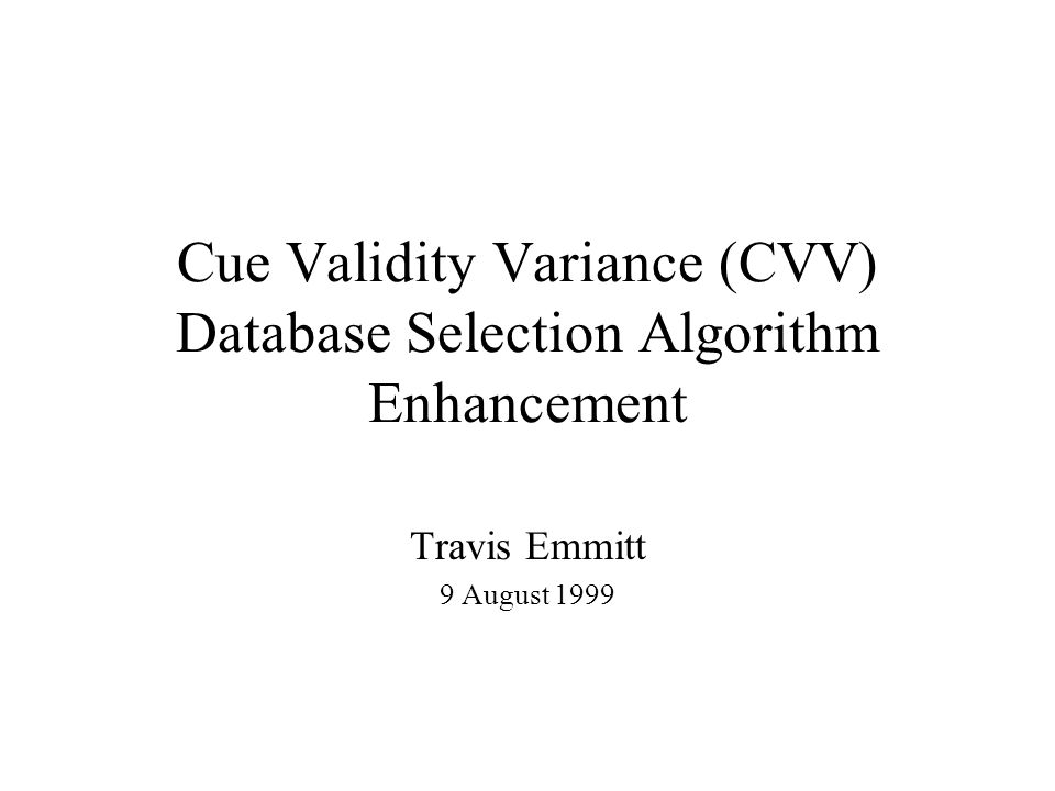 Cue Validity Variance (CVV) Database Selection Algorithm Enhancement Travis Emmitt 9 August 1999