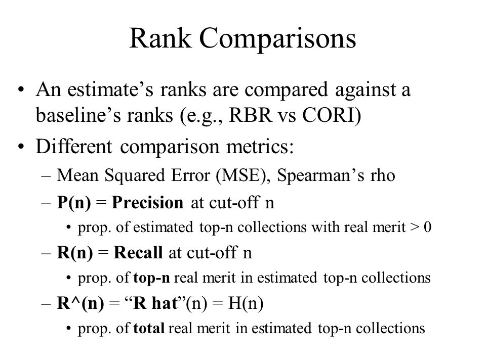 Rank Comparisons An estimate's ranks are compared against a baseline's ranks (e.g., RBR vs CORI) Different comparison metrics: –Mean Squared Error (MSE), Spearman's rho –P(n) = Precision at cut-off n prop.