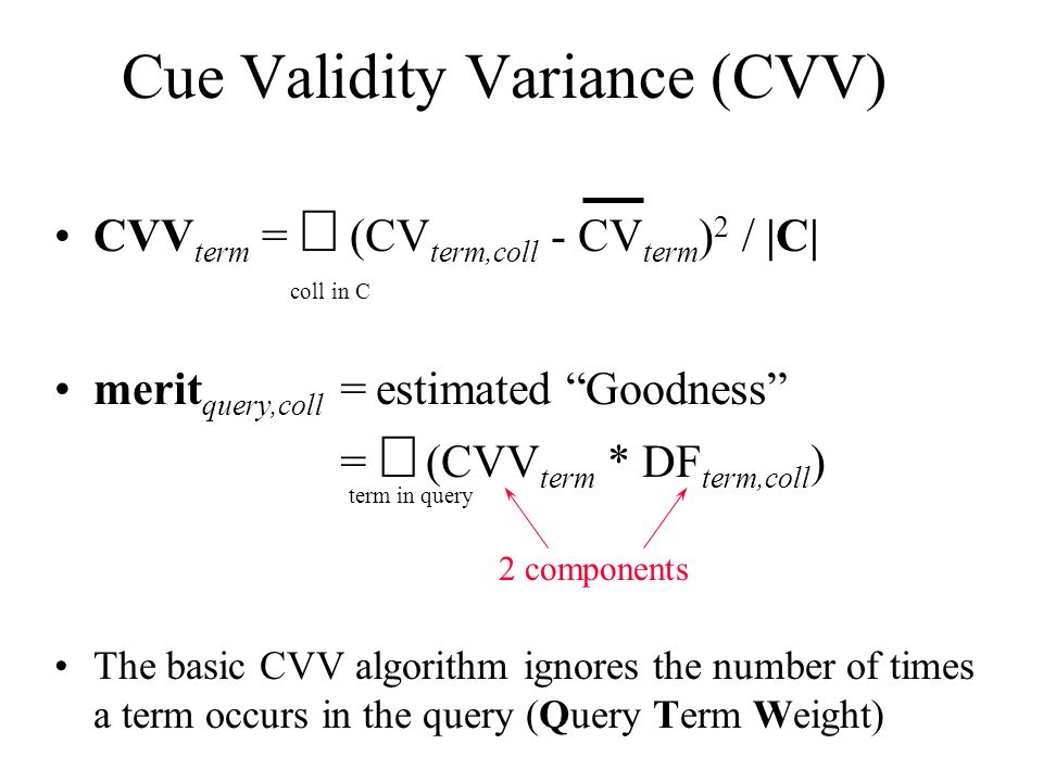 Cue Validity Variance (CVV) CVV term =  (CV term,coll - CV term ) 2 / |C| coll in C merit query,coll = estimated Goodness =  (CVV term * DF term,coll ) term in query 2 components The basic CVV algorithm ignores the number of times a term occurs in the query (Query Term Weight)
