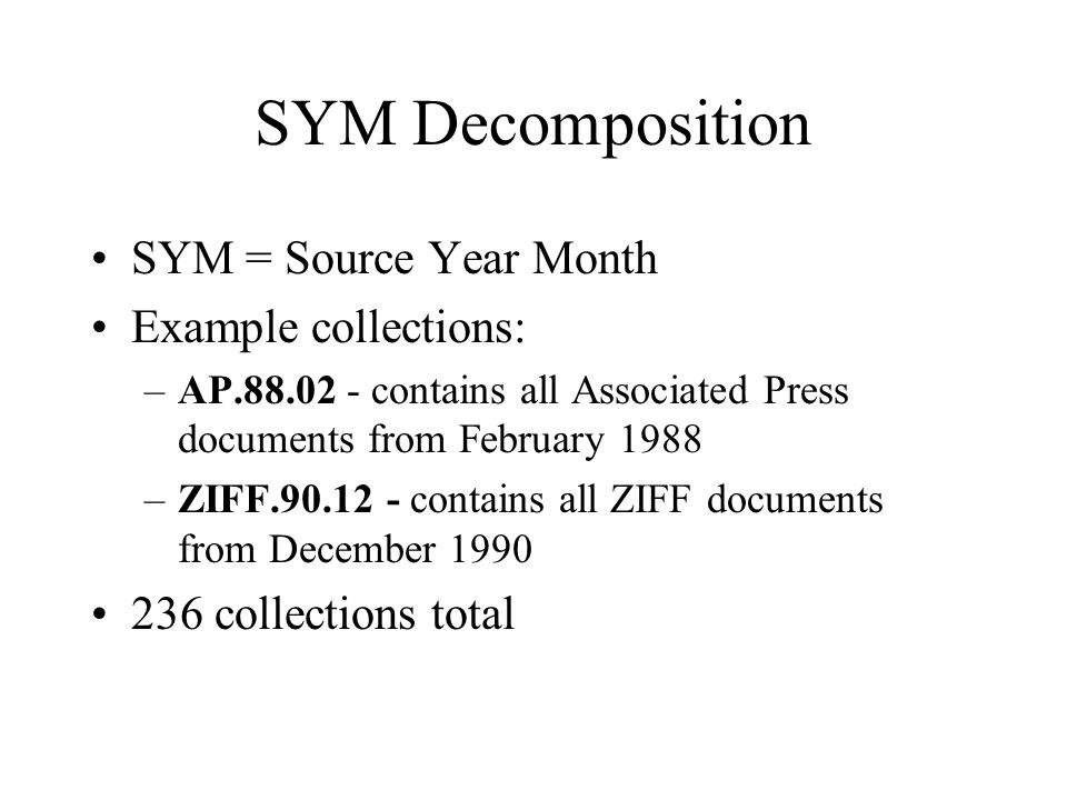 SYM Decomposition SYM = Source Year Month Example collections: –AP.88.02 - contains all Associated Press documents from February 1988 –ZIFF.90.12 - contains all ZIFF documents from December 1990 236 collections total