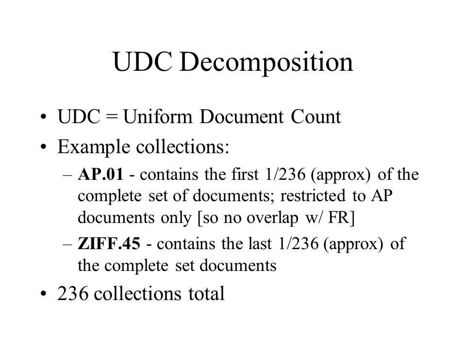 UDC Decomposition UDC = Uniform Document Count Example collections: –AP.01 - contains the first 1/236 (approx) of the complete set of documents; restricted to AP documents only [so no overlap w/ FR] –ZIFF.45 - contains the last 1/236 (approx) of the complete set documents 236 collections total