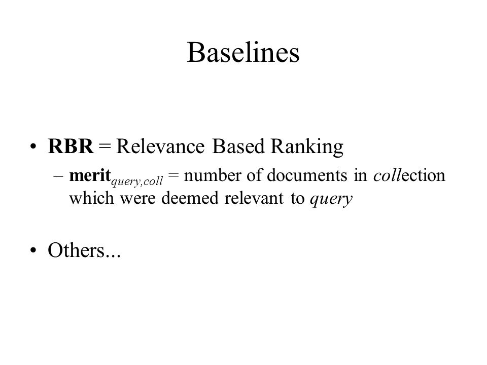 Baselines RBR = Relevance Based Ranking –merit query,coll = number of documents in collection which were deemed relevant to query Others...