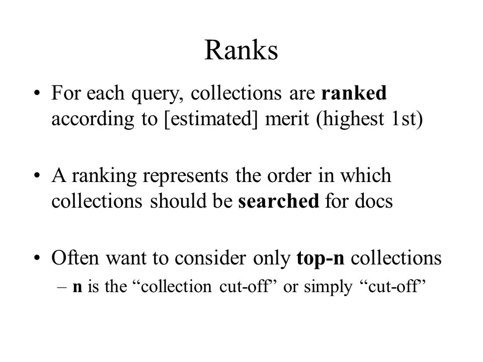 Ranks For each query, collections are ranked according to [estimated] merit (highest 1st) A ranking represents the order in which collections should be searched for docs Often want to consider only top-n collections –n is the collection cut-off or simply cut-off