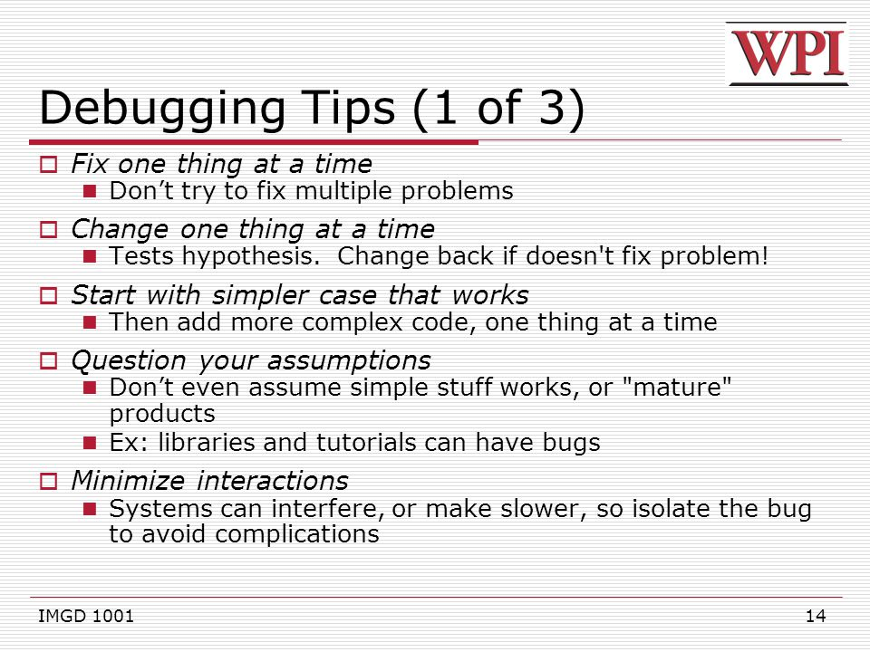 14 Debugging Tips (1 of 3)  Fix one thing at a time Don't try to fix multiple problems  Change one thing at a time Tests hypothesis.