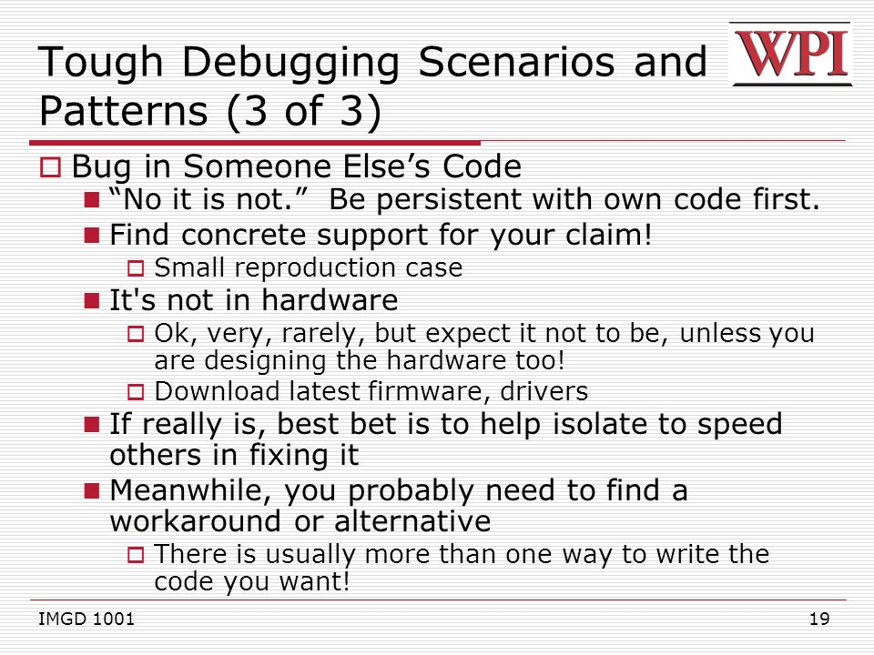 19 Tough Debugging Scenarios and Patterns (3 of 3)  Bug in Someone Else's Code No it is not. Be persistent with own code first.