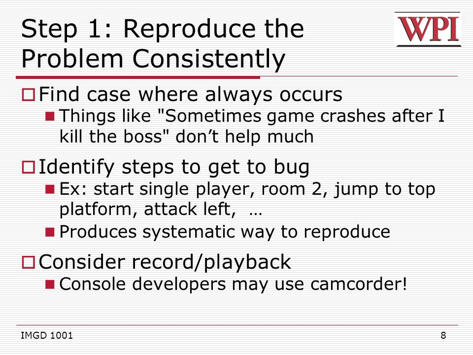 9 Step 2: Collect Clues  Collect clues as to where is bug Clues suggest where problem might be Ex: if crash using projectile, what about code that handles projectile creation and shooting.
