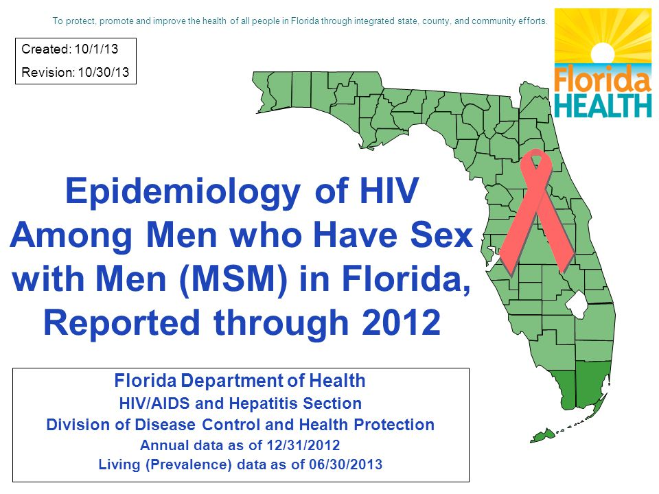 Epidemiology of HIV Among Men who Have Sex with Men (MSM) in Florida, Reported through 2012 Florida Department of Health HIV/AIDS and Hepatitis Section Division of Disease Control and Health Protection Annual data as of 12/31/2012 Living (Prevalence) data as of 06/30/2013 Created: 10/1/13 Revision: 10/30/13 To protect, promote and improve the health of all people in Florida through integrated state, county, and community efforts.
