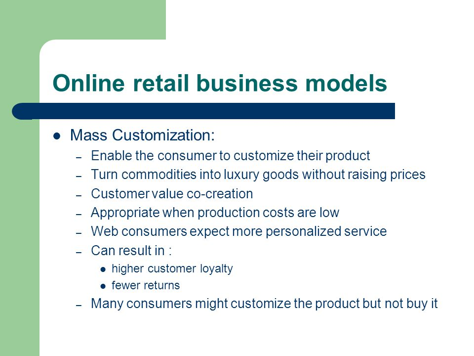 Online retail business models Mass Customization: – Enable the consumer to customize their product – Turn commodities into luxury goods without raising prices – Customer value co-creation – Appropriate when production costs are low – Web consumers expect more personalized service – Can result in : higher customer loyalty fewer returns – Many consumers might customize the product but not buy it