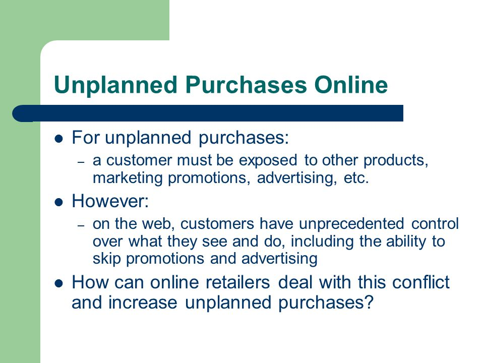 Unplanned Purchases Online For unplanned purchases: – a customer must be exposed to other products, marketing promotions, advertising, etc.
