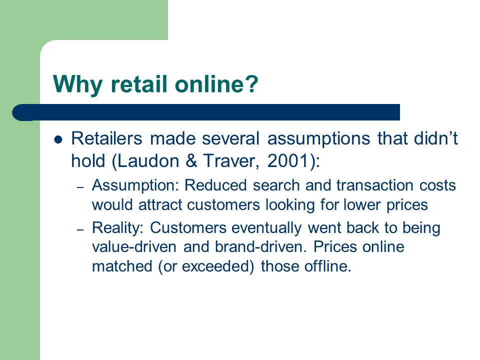 Why retail online? Retailers made several assumptions that didn't hold (Laudon & Traver, 2001): – Assumption: Reduced search and transaction costs wou