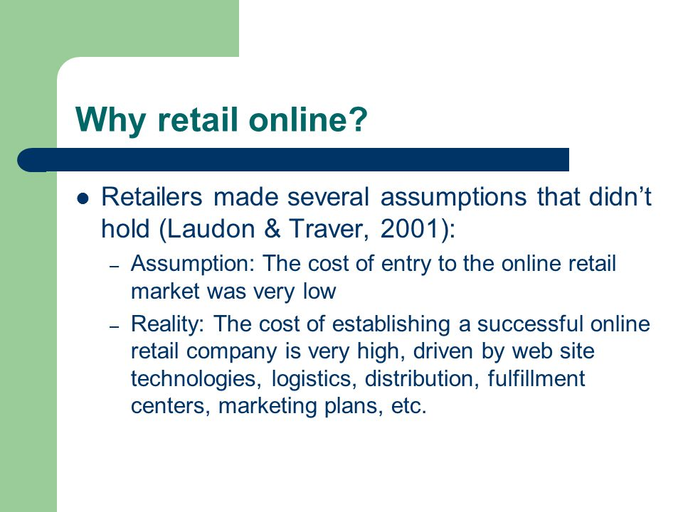 Why retail online? Retailers made several assumptions that didn't hold (Laudon & Traver, 2001): – Assumption: The cost of entry to the online retail m
