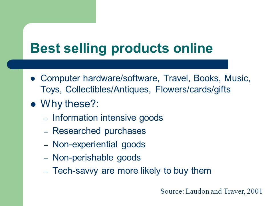 Best selling products online Computer hardware/software, Travel, Books, Music, Toys, Collectibles/Antiques, Flowers/cards/gifts Why these : – Information intensive goods – Researched purchases – Non-experiential goods – Non-perishable goods – Tech-savvy are more likely to buy them Source: Laudon and Traver, 2001