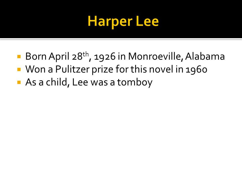  Born April 28 th, 1926 in Monroeville, Alabama  Won a Pulitzer prize for this novel in 1960  As a child, Lee was a tomboy