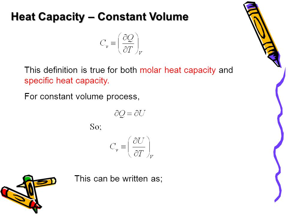 Heat Capacity – Constant Volume This definition is true for both molar heat capacity and specific heat capacity.