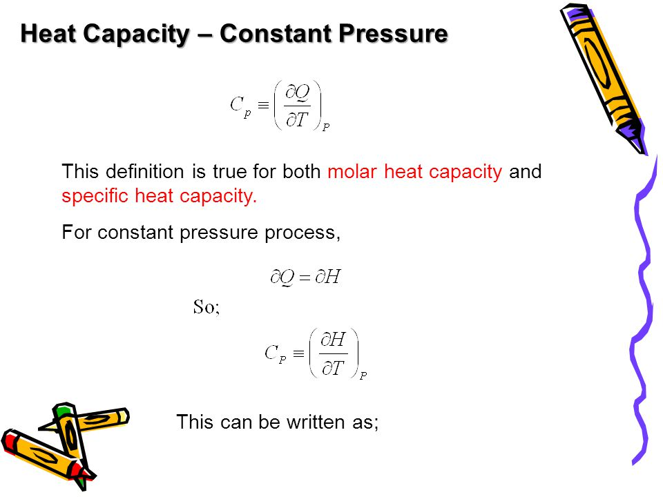 Heat Capacity – Constant Pressure This definition is true for both molar heat capacity and specific heat capacity.