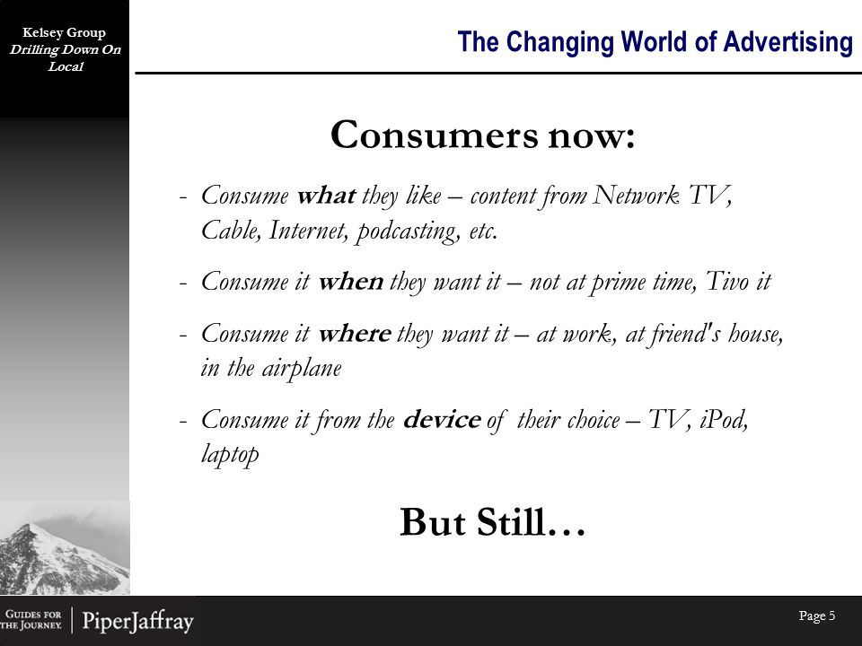 Kelsey Group Drilling Down On Local Page 5 The Changing World of Advertising Consumers now: -C-Consume what they like – content from Network TV, Cable