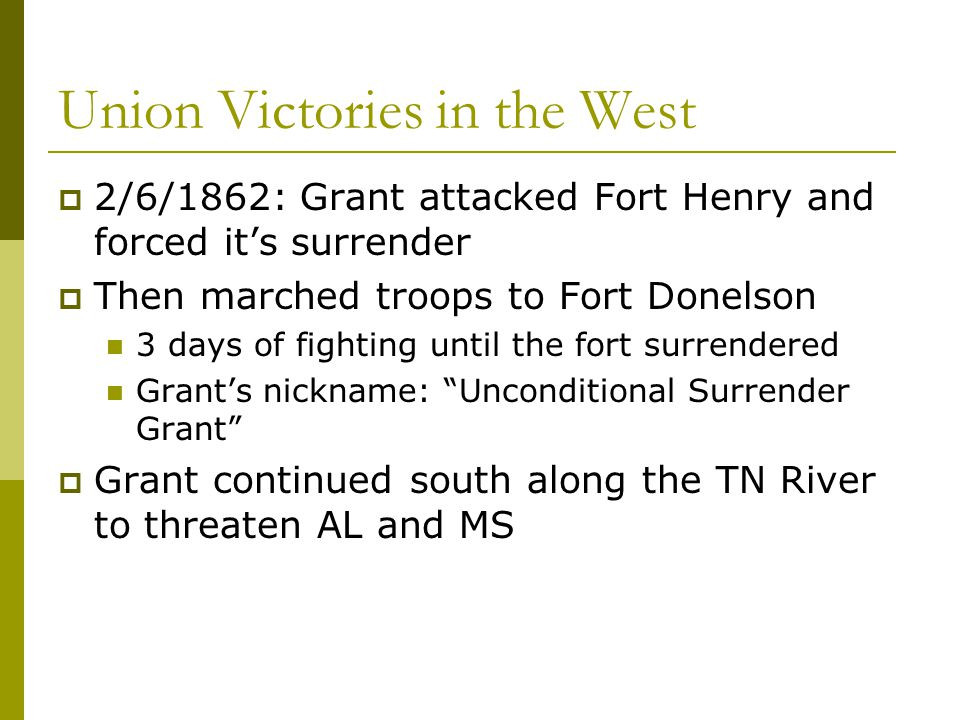Union Victories in the West  2/6/1862: Grant attacked Fort Henry and forced it's surrender  Then marched troops to Fort Donelson 3 days of fighting