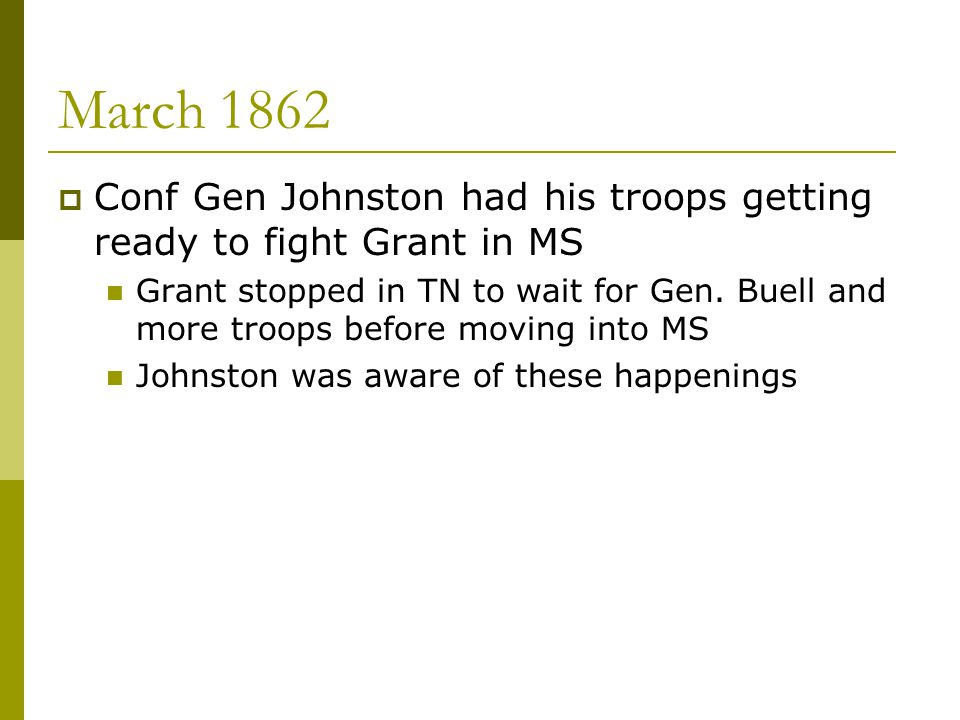 March 1862  Conf Gen Johnston had his troops getting ready to fight Grant in MS Grant stopped in TN to wait for Gen. Buell and more troops before mov