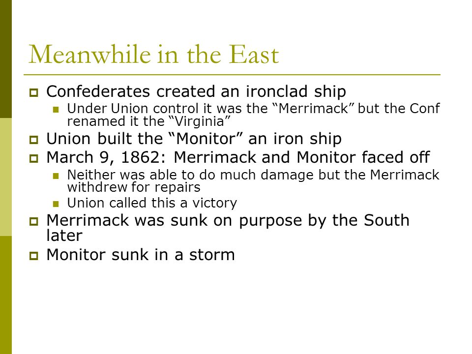 """Meanwhile in the East  Confederates created an ironclad ship Under Union control it was the """"Merrimack"""" but the Conf renamed it the """"Virginia""""  Unio"""