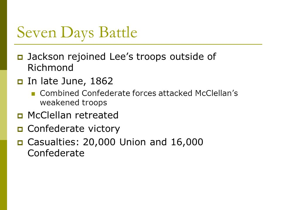 Seven Days Battle  Jackson rejoined Lee's troops outside of Richmond  In late June, 1862 Combined Confederate forces attacked McClellan's weakened t