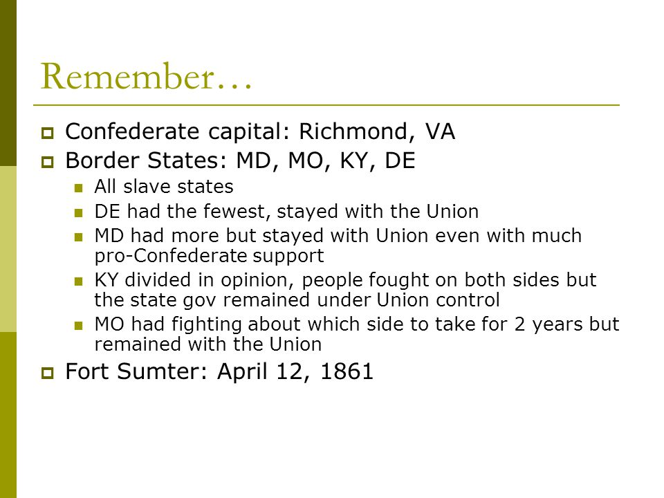 Remember…  Confederate capital: Richmond, VA  Border States: MD, MO, KY, DE All slave states DE had the fewest, stayed with the Union MD had more bu