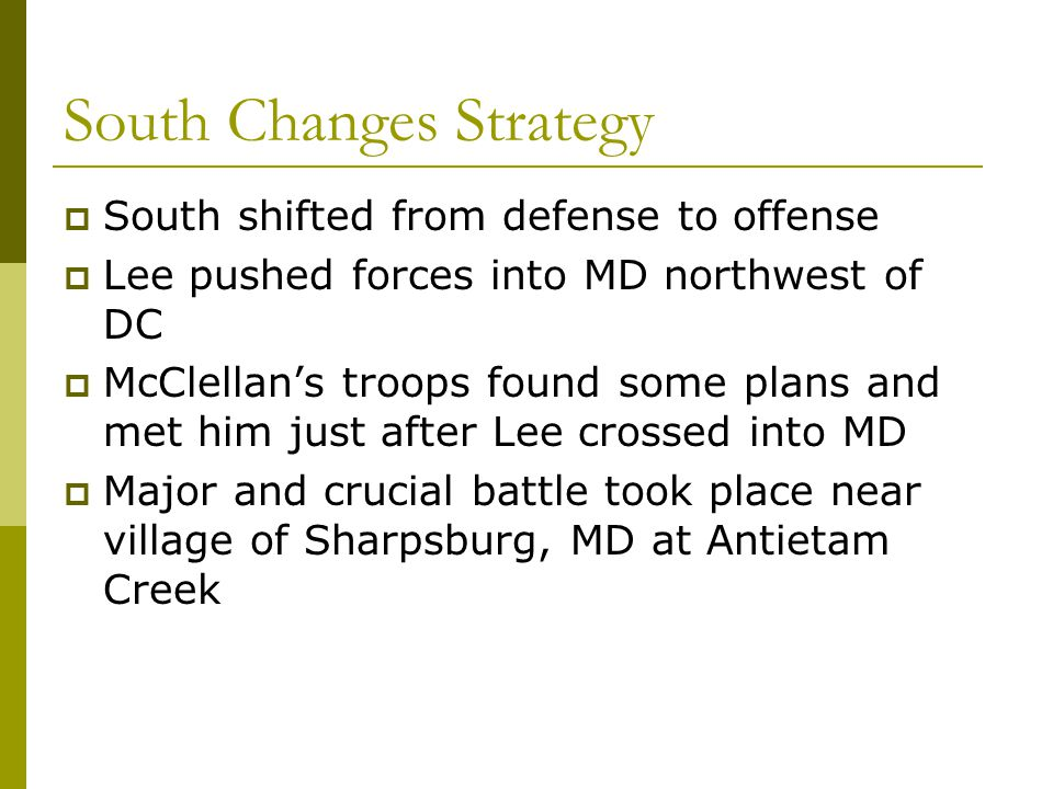 South Changes Strategy  South shifted from defense to offense  Lee pushed forces into MD northwest of DC  McClellan's troops found some plans and m