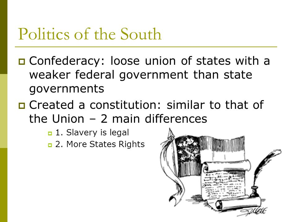 Politics of the South  Confederacy: loose union of states with a weaker federal government than state governments  Created a constitution: similar t