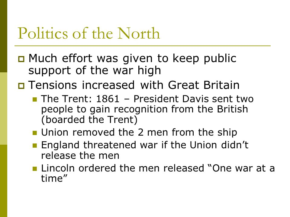 Politics of the North  Much effort was given to keep public support of the war high  Tensions increased with Great Britain The Trent: 1861 – Preside