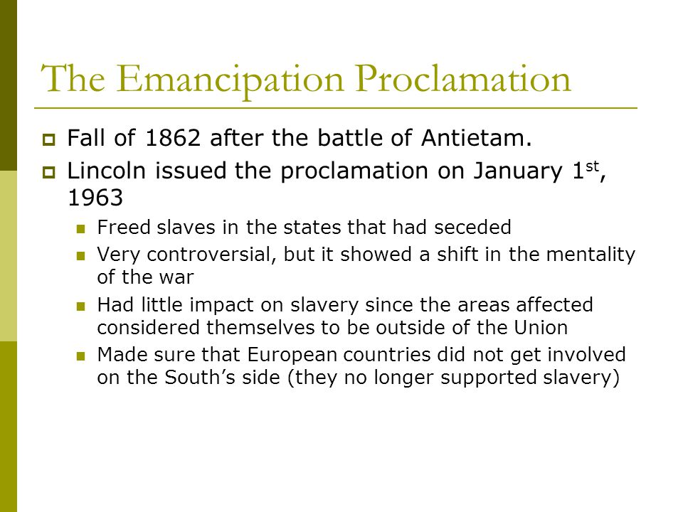 The Emancipation Proclamation  Fall of 1862 after the battle of Antietam.  Lincoln issued the proclamation on January 1 st, 1963 Freed slaves in the