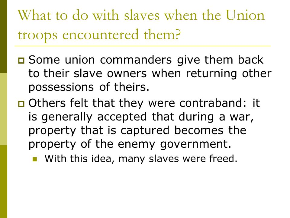 What to do with slaves when the Union troops encountered them?  Some union commanders give them back to their slave owners when returning other posse