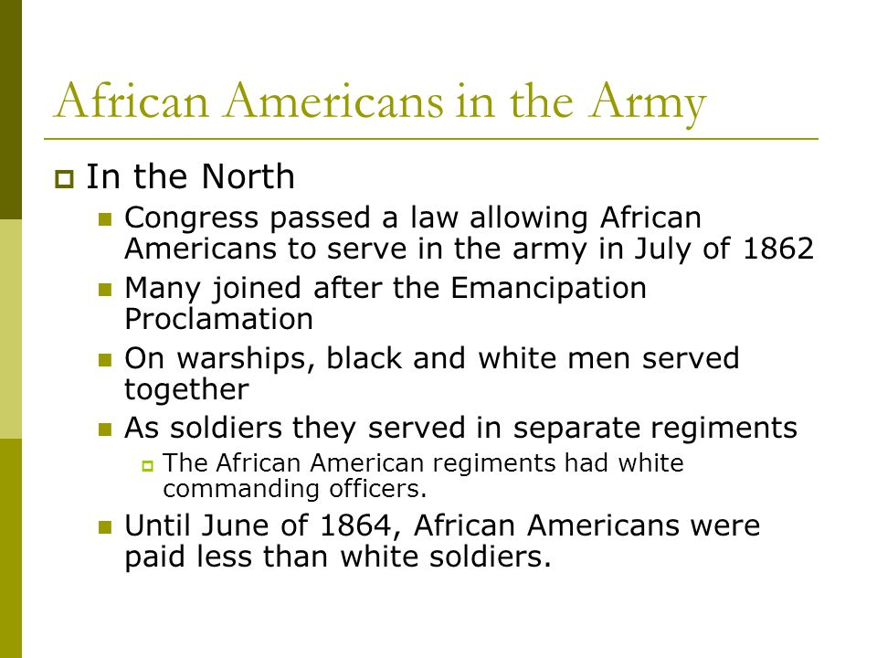 African Americans in the Army  In the North Congress passed a law allowing African Americans to serve in the army in July of 1862 Many joined after t