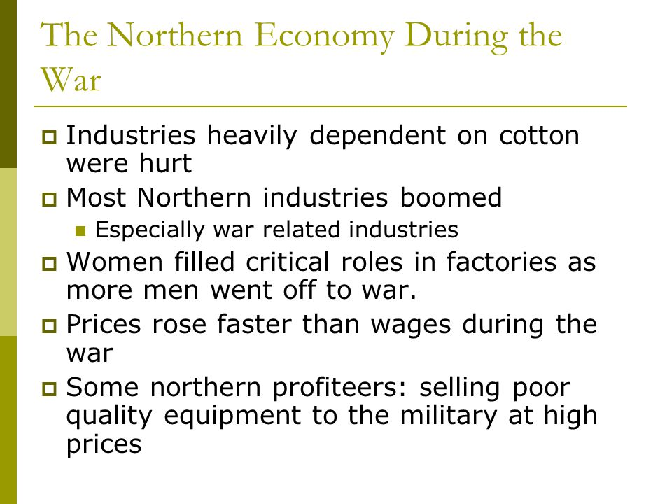 The Northern Economy During the War  Industries heavily dependent on cotton were hurt  Most Northern industries boomed Especially war related indust
