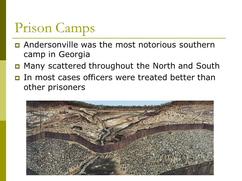 Prison Camps  Andersonville was the most notorious southern camp in Georgia  Many scattered throughout the North and South  In most cases officers