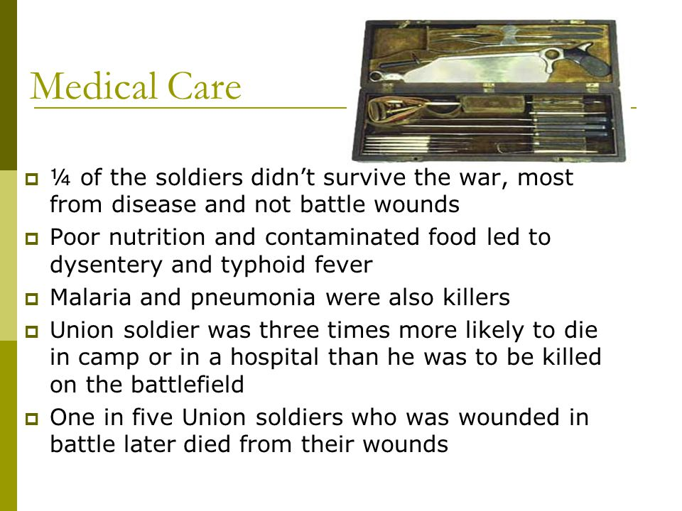 Medical Care  ¼ of the soldiers didn't survive the war, most from disease and not battle wounds  Poor nutrition and contaminated food led to dysente
