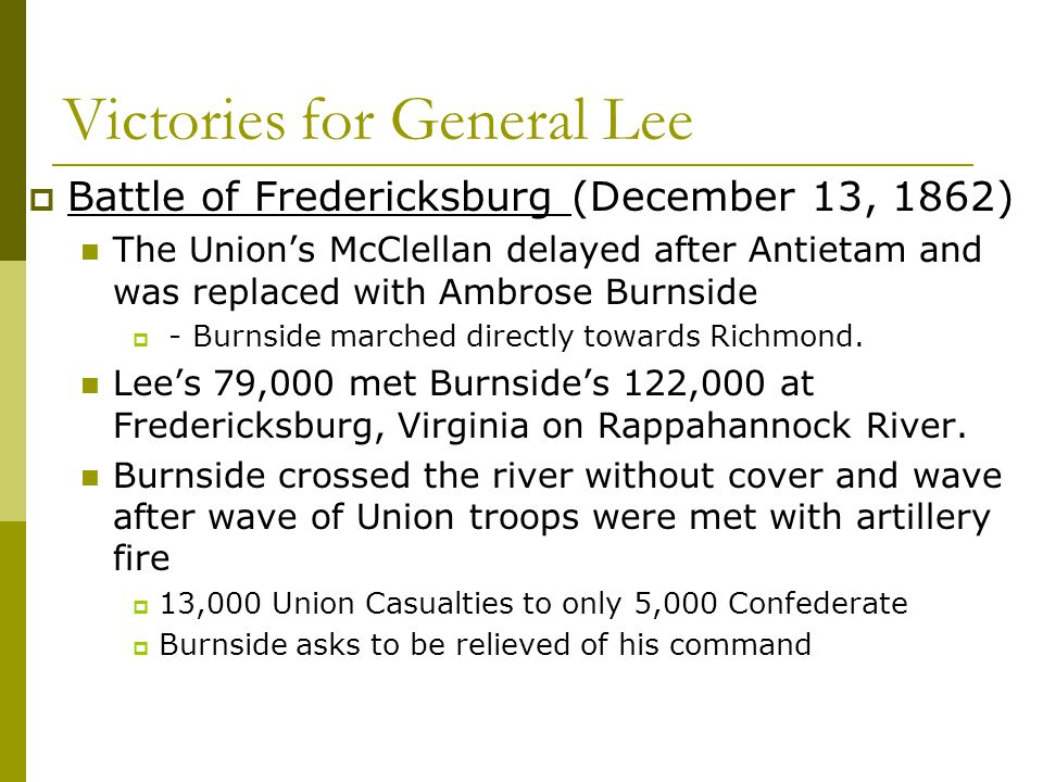 Victories for General Lee  Battle of Fredericksburg (December 13, 1862) The Union's McClellan delayed after Antietam and was replaced with Ambrose Bu