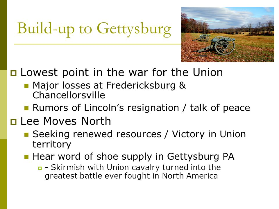 Build-up to Gettysburg  Lowest point in the war for the Union Major losses at Fredericksburg & Chancellorsville Rumors of Lincoln's resignation / tal