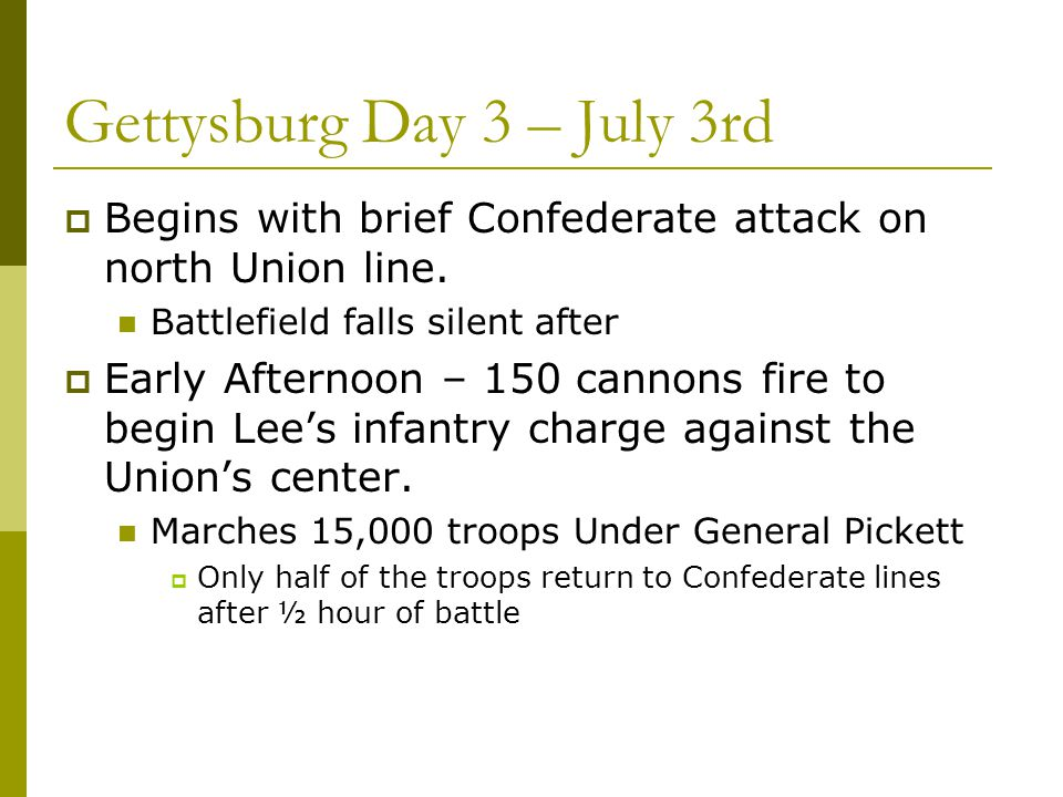 Gettysburg Day 3 – July 3rd  Begins with brief Confederate attack on north Union line. Battlefield falls silent after  Early Afternoon – 150 cannons