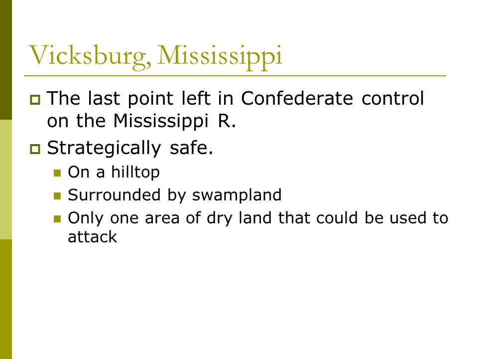 Vicksburg, Mississippi  The last point left in Confederate control on the Mississippi R.  Strategically safe. On a hilltop Surrounded by swampland O