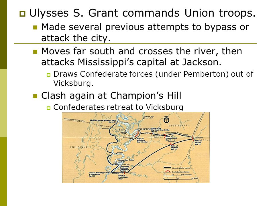 Ulysses S. Grant commands Union troops. Made several previous attempts to bypass or attack the city. Moves far south and crosses the river, then att