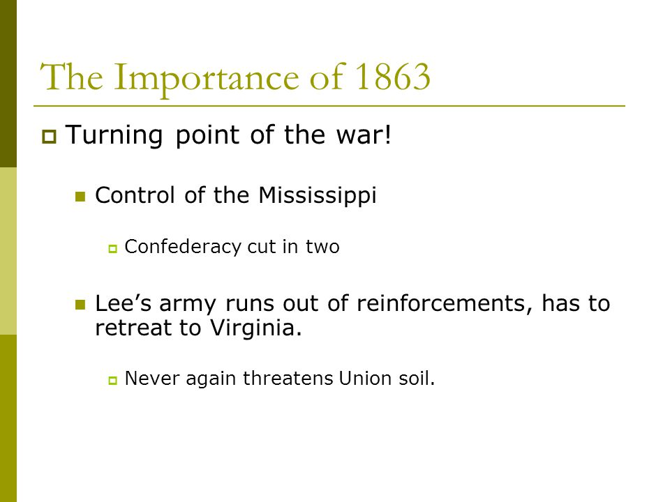 The Importance of 1863  Turning point of the war! Control of the Mississippi  Confederacy cut in two Lee's army runs out of reinforcements, has to r