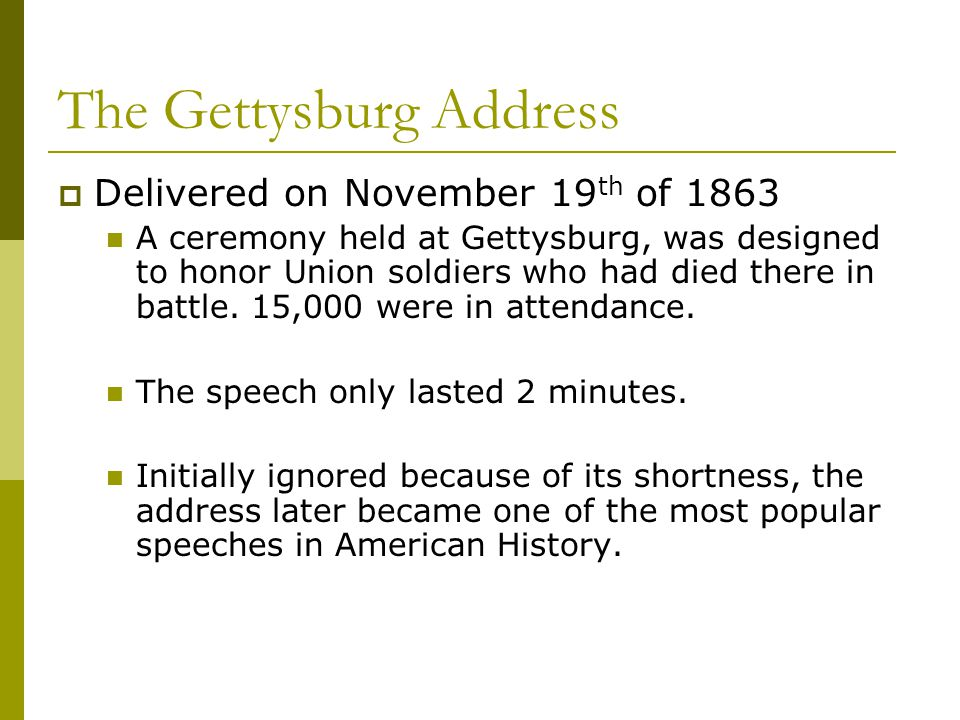 The Gettysburg Address  Delivered on November 19 th of 1863 A ceremony held at Gettysburg, was designed to honor Union soldiers who had died there in